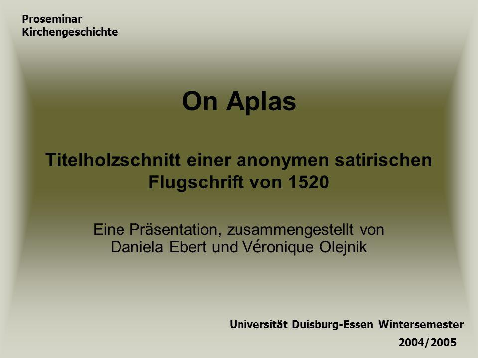 On Aplas Titelholzschnitt einer anonymen satirischen Flugschrift von 1520 Eine Pr ä sentation, zusammengestellt von Daniela Ebert und V é ronique Olej