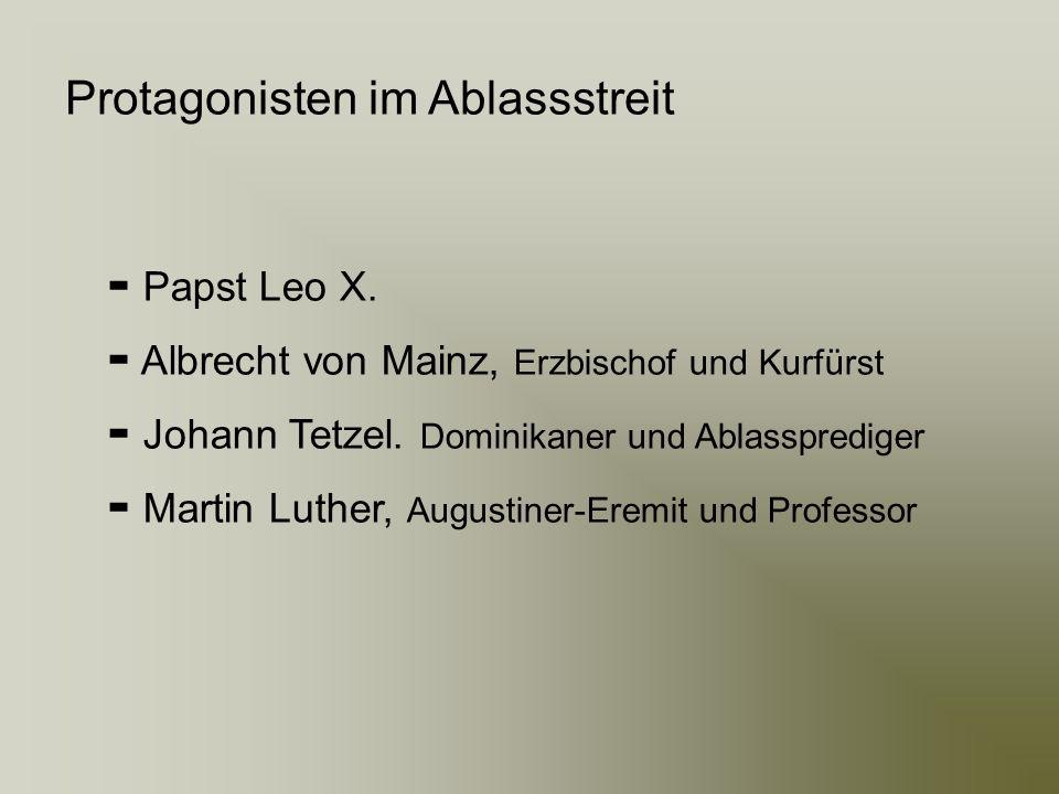 Protagonisten im Ablassstreit Papst Leo X. Albrecht von Mainz, Erzbischof und Kurfürst Johann Tetzel. Dominikaner und Ablassprediger Martin Luther, Au