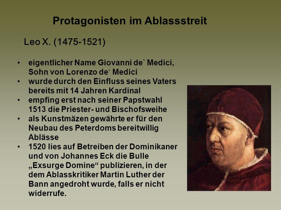Albrecht von Mainz (1490-1545) jüngster Sohn des Kurfürsten Johann Cicero von Brandenburg Kurfürst und Erzbischof von Mainz (1514), sowie Erzbischof von Magdeburg (1513) und Administrator des Bistums Halberstadt, 1518 Kardinal wegen der kanonisch verbotenen Ämterhäufung musste er in Rom ein Indult erbitten, das nur gegen hohe Geldsummen zu bekommen war das Bankhaus Fugger gewährte Kredit und Rom steuerte zur Tilgung der Schulden eine Ablassbulle bei als Ablasskommissar konnte u.