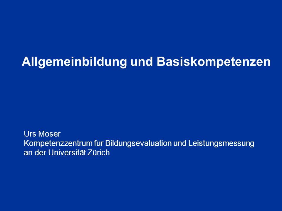Allgemeinbildung und Basiskompetenzen Urs Moser Kompetenzzentrum für Bildungsevaluation und Leistungsmessung an der Universität Zürich