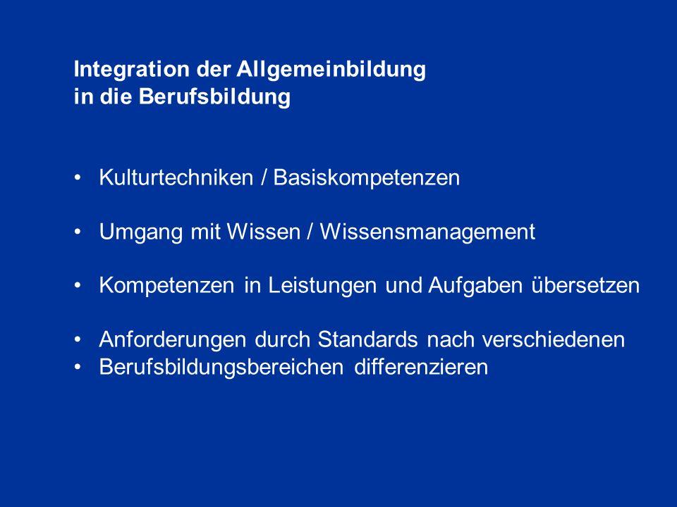 Integration der Allgemeinbildung in die Berufsbildung Kulturtechniken / Basiskompetenzen Umgang mit Wissen / Wissensmanagement Kompetenzen in Leistungen und Aufgaben übersetzen Anforderungen durch Standards nach verschiedenen Berufsbildungsbereichen differenzieren