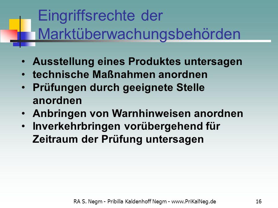 RA S. Negm - Pribilla Kaldenhoff Negm - www.PriKalNeg.de16 Eingriffsrechte der Marktüberwachungsbehörden Ausstellung eines Produktes untersagen techni
