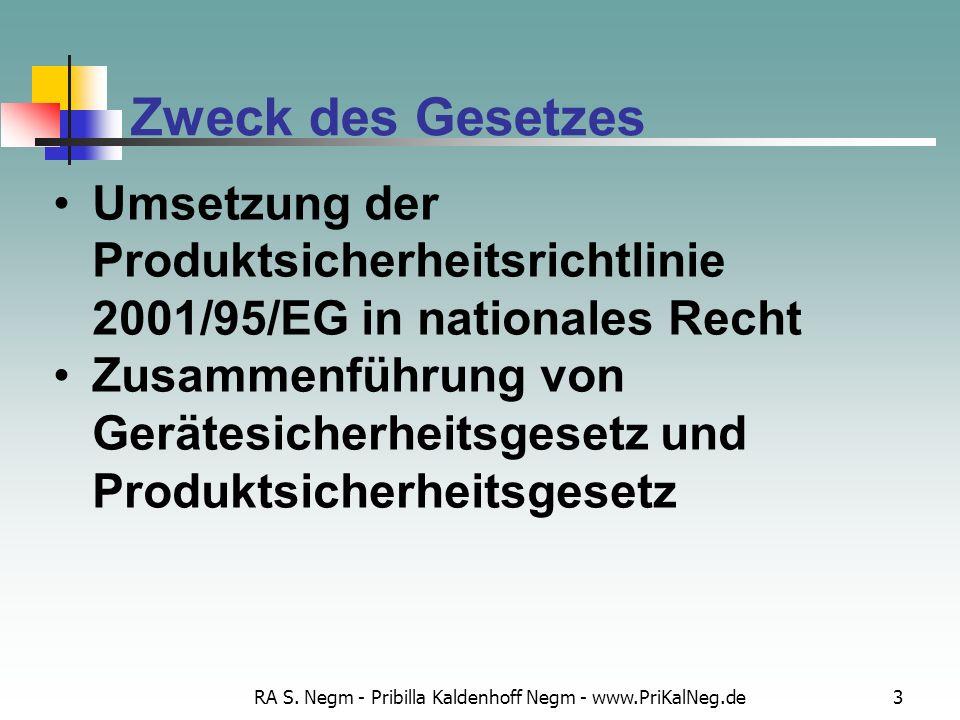 RA S. Negm - Pribilla Kaldenhoff Negm - www.PriKalNeg.de3 Zweck des Gesetzes Umsetzung der Produktsicherheitsrichtlinie 2001/95/EG in nationales Recht