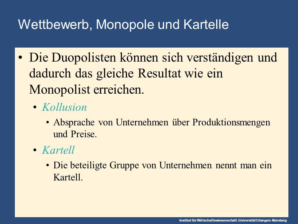 Institut für Wirtschaftswissenschaft. Universität Erlangen-Nürnberg Wettbewerb, Monopole und Kartelle Die Duopolisten können sich verständigen und dad