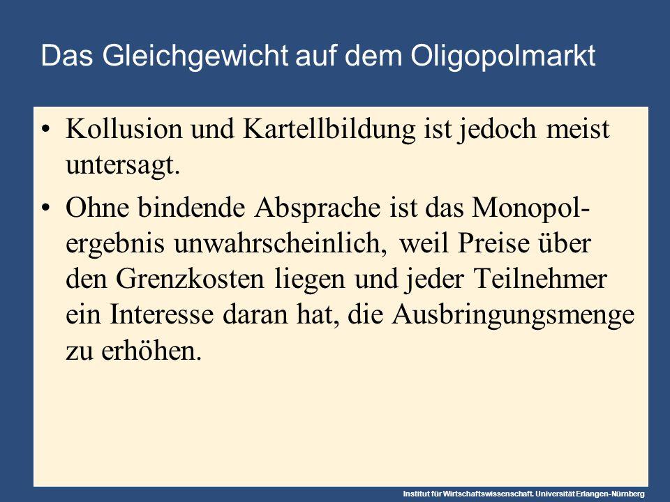 Institut für Wirtschaftswissenschaft. Universität Erlangen-Nürnberg Das Gleichgewicht auf dem Oligopolmarkt Kollusion und Kartellbildung ist jedoch me