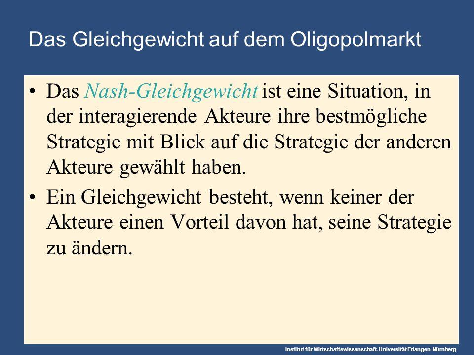 Institut für Wirtschaftswissenschaft. Universität Erlangen-Nürnberg Das Gleichgewicht auf dem Oligopolmarkt Das Nash-Gleichgewicht ist eine Situation,
