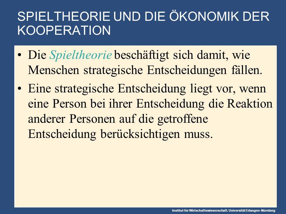 Institut für Wirtschaftswissenschaft. Universität Erlangen-Nürnberg SPIELTHEORIE UND DIE ÖKONOMIK DER KOOPERATION Die Spieltheorie beschäftigt sich da