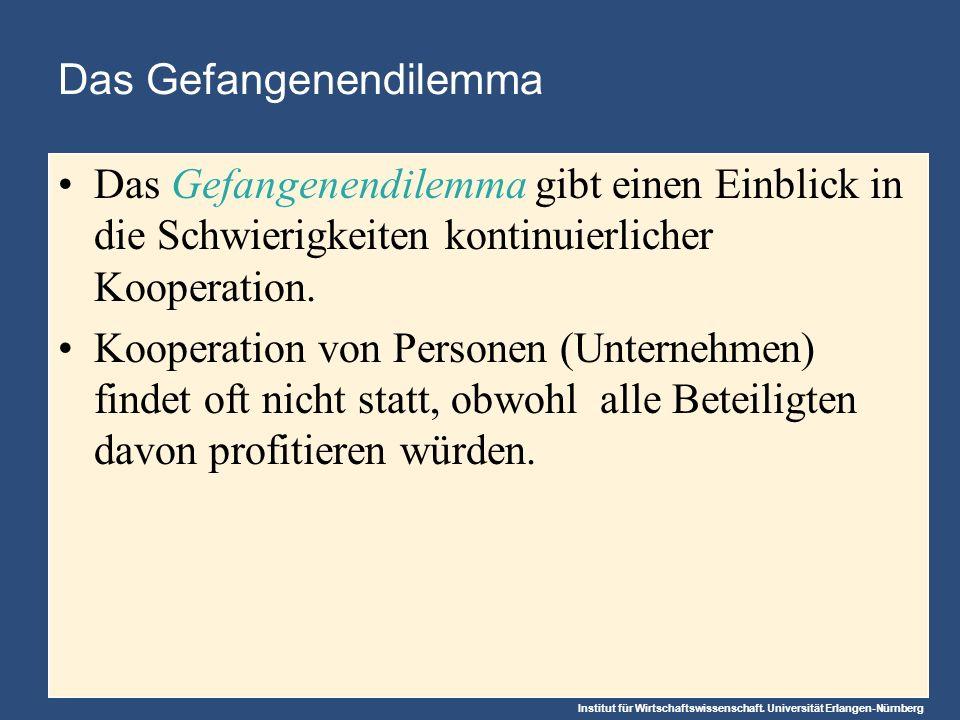 Institut für Wirtschaftswissenschaft. Universität Erlangen-Nürnberg Das Gefangenendilemma Das Gefangenendilemma gibt einen Einblick in die Schwierigke