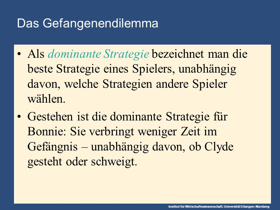 Institut für Wirtschaftswissenschaft. Universität Erlangen-Nürnberg Das Gefangenendilemma Als dominante Strategie bezeichnet man die beste Strategie e