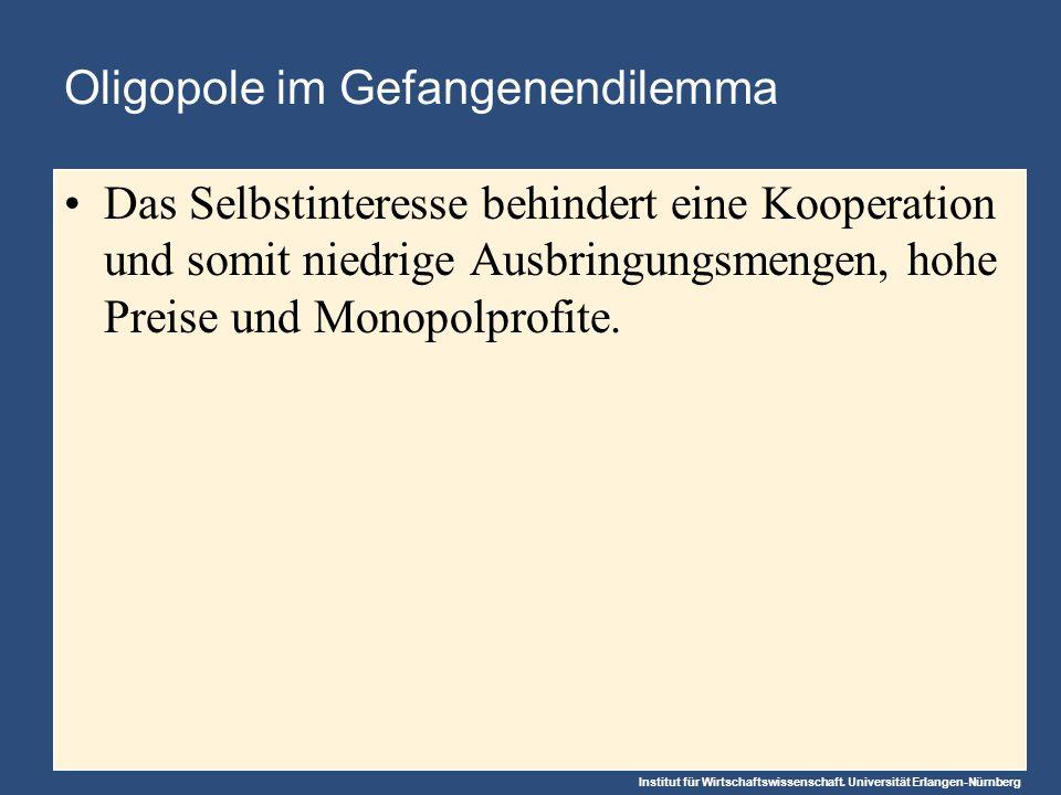 Institut für Wirtschaftswissenschaft. Universität Erlangen-Nürnberg Oligopole im Gefangenendilemma Das Selbstinteresse behindert eine Kooperation und
