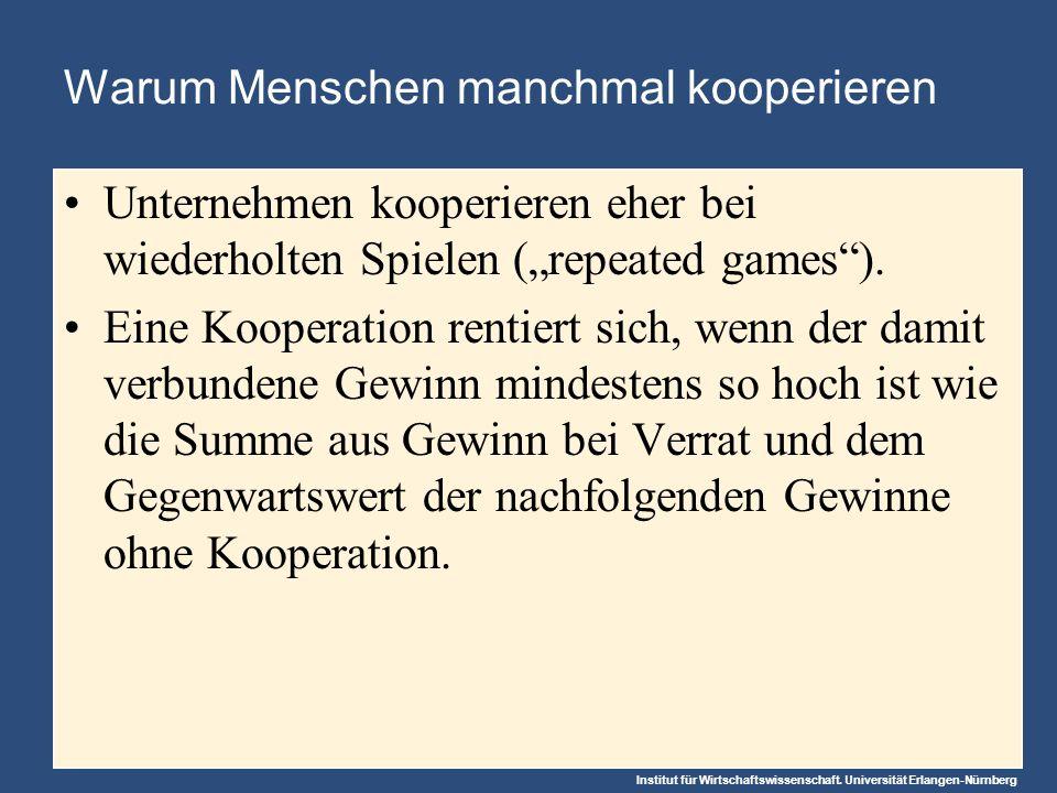 Institut für Wirtschaftswissenschaft. Universität Erlangen-Nürnberg Warum Menschen manchmal kooperieren Unternehmen kooperieren eher bei wiederholten