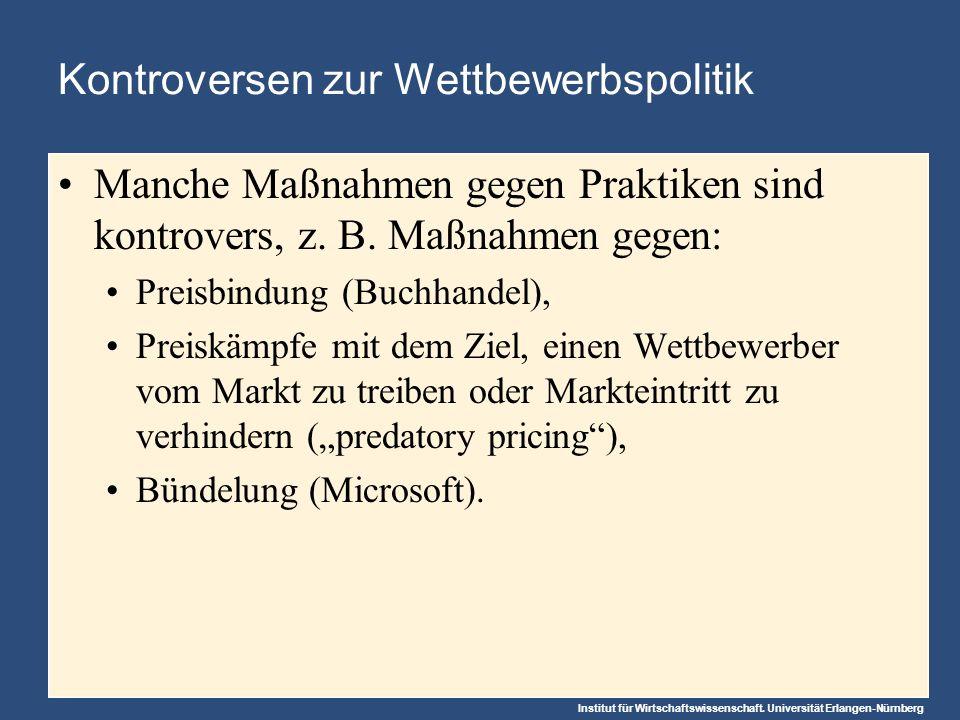 Institut für Wirtschaftswissenschaft. Universität Erlangen-Nürnberg Kontroversen zur Wettbewerbspolitik Manche Maßnahmen gegen Praktiken sind kontrove