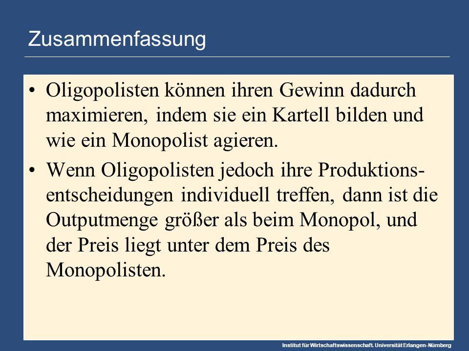 Institut für Wirtschaftswissenschaft. Universität Erlangen-Nürnberg Zusammenfassung Oligopolisten können ihren Gewinn dadurch maximieren, indem sie ei