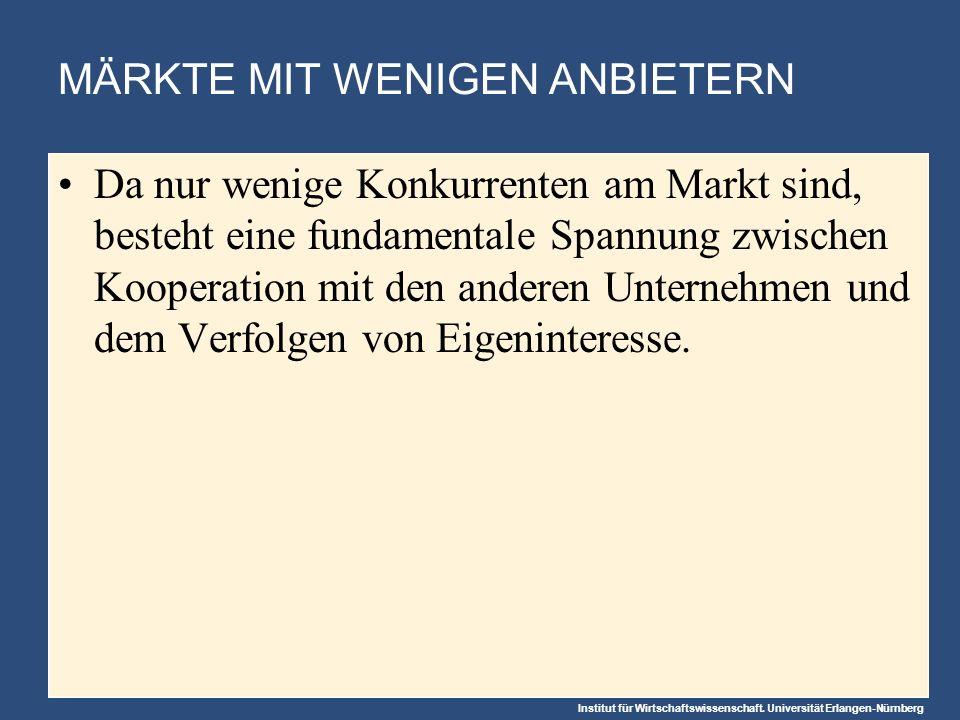 Institut für Wirtschaftswissenschaft. Universität Erlangen-Nürnberg MÄRKTE MIT WENIGEN ANBIETERN Da nur wenige Konkurrenten am Markt sind, besteht ein
