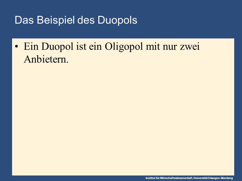 Institut für Wirtschaftswissenschaft. Universität Erlangen-Nürnberg Das Beispiel des Duopols Ein Duopol ist ein Oligopol mit nur zwei Anbietern.