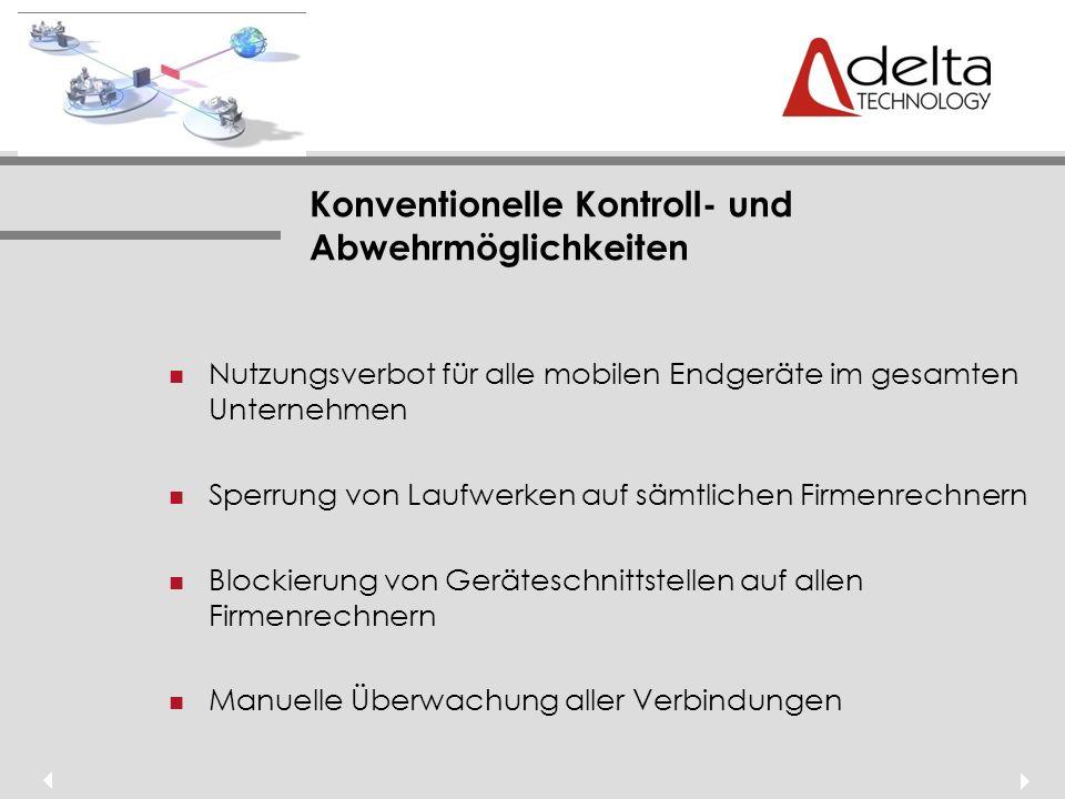 Konventionelle Kontroll- und Abwehrmöglichkeiten Nutzungsverbot für alle mobilen Endgeräte im gesamten Unternehmen Sperrung von Laufwerken auf sämtlichen Firmenrechnern Blockierung von Geräteschnittstellen auf allen Firmenrechnern Manuelle Überwachung aller Verbindungen