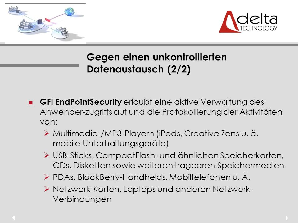 Gegen einen unkontrollierten Datenaustausch (2/2) GFI EndPointSecurity erlaubt eine aktive Verwaltung des Anwender-zugriffs auf und die Protokollierung der Aktivitäten von: Multimedia-/MP3-Playern (iPods, Creative Zens u.