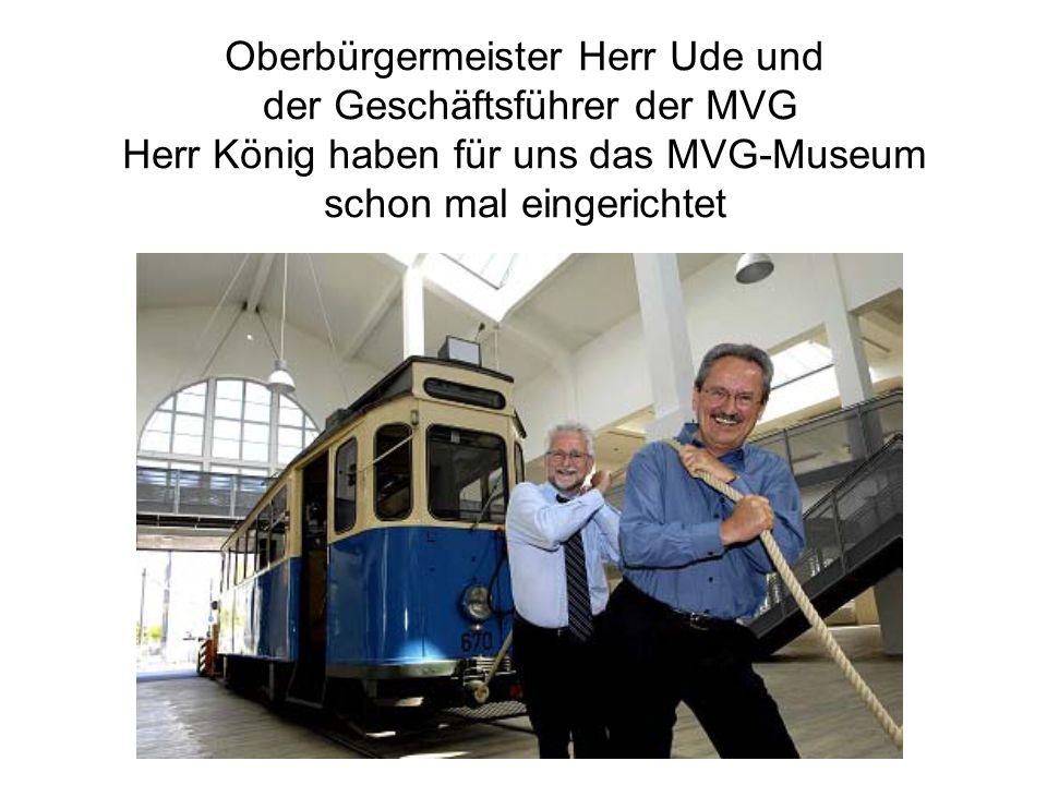 Oberbürgermeister Herr Ude und der Geschäftsführer der MVG Herr König haben für uns das MVG-Museum schon mal eingerichtet