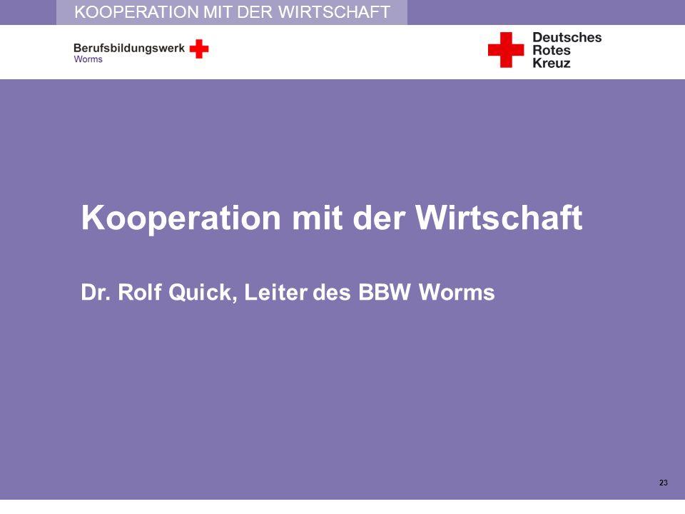 KOOPERATION MIT DER WIRTSCHAFT Kooperation mit der Wirtschaft Dr. Rolf Quick, Leiter des BBW Worms 23