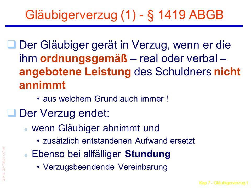 Kap 7 - Gläubigerverzug 1 Barta: Zivilrecht online Gläubigerverzug (1) - § 1419 ABGB qDer Gläubiger gerät in Verzug, wenn er die ihm ordnungsgemäß – real oder verbal – angebotene Leistung des Schuldners nicht annimmt aus welchem Grund auch immer .