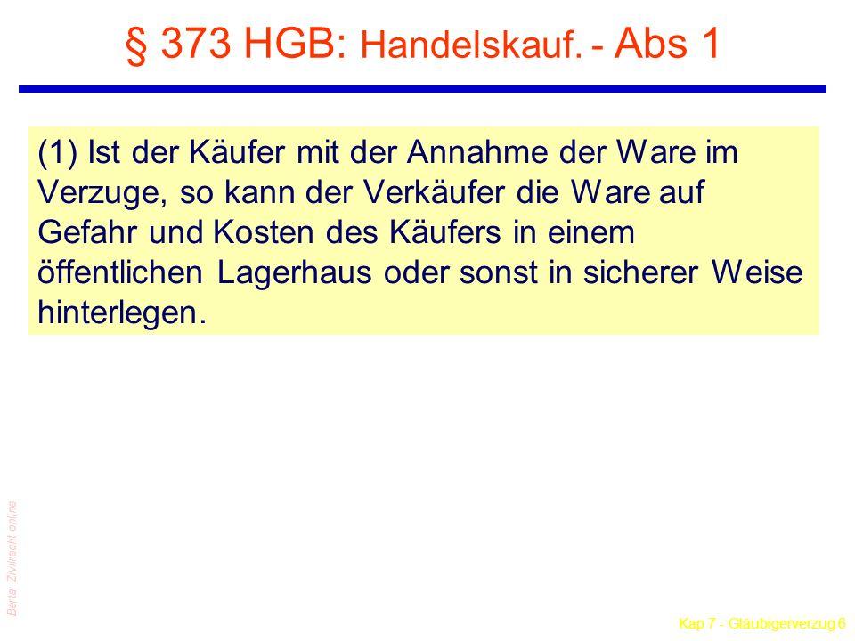 Kap 7 - Gläubigerverzug 6 Barta: Zivilrecht online § 373 HGB: Handelskauf. - Abs 1 (1) Ist der Käufer mit der Annahme der Ware im Verzuge, so kann der