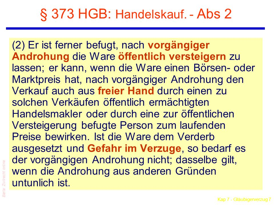 Kap 7 - Gläubigerverzug 7 Barta: Zivilrecht online § 373 HGB: Handelskauf. - Abs 2 (2) Er ist ferner befugt, nach vorgängiger Androhung die Ware öffen