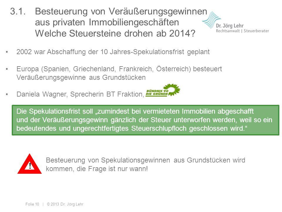 Folie 10 | © 2013 Dr. Jörg Lehr 3.1. Besteuerung von Veräußerungsgewinnen aus privaten Immobiliengeschäften Welche Steuersteine drohen ab 2014? 2002 w