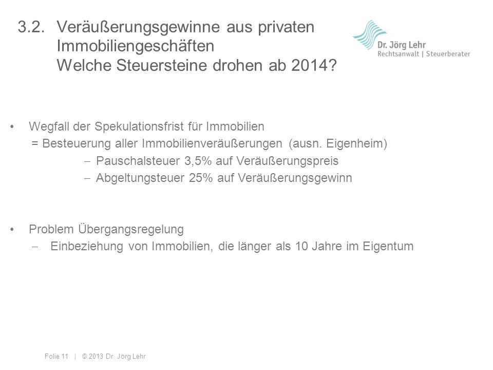 Folie 11 | © 2013 Dr. Jörg Lehr 3.2. Veräußerungsgewinne aus privaten Immobiliengeschäften Welche Steuersteine drohen ab 2014? Wegfall der Spekulation