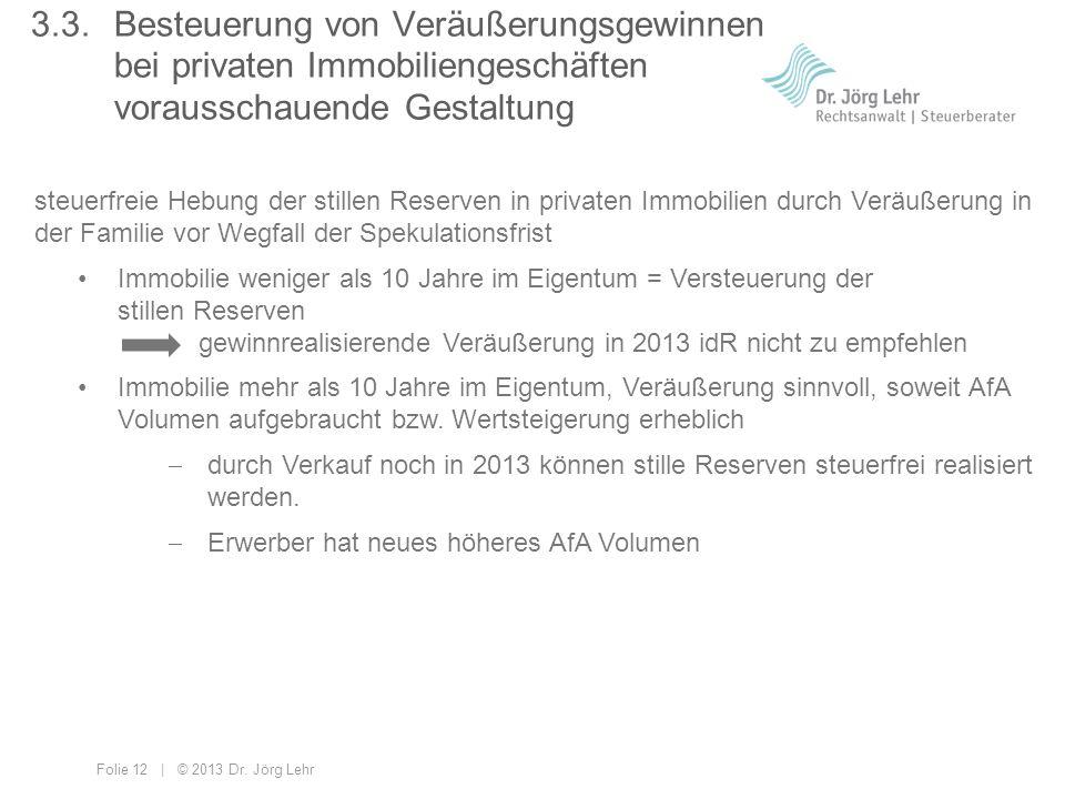 Folie 12 | © 2013 Dr. Jörg Lehr 3.3. Besteuerung von Veräußerungsgewinnen bei privaten Immobiliengeschäften vorausschauende Gestaltung steuerfreie Heb