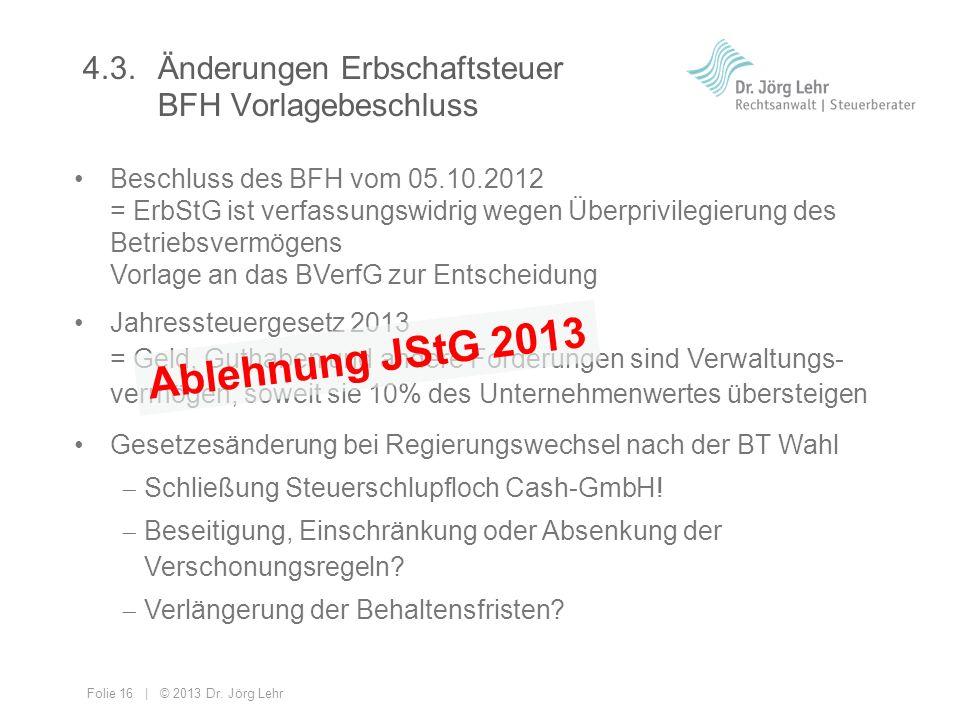 Folie 16 | © 2013 Dr. Jörg Lehr 4.3. Änderungen Erbschaftsteuer BFH Vorlagebeschluss Beschluss des BFH vom 05.10.2012 = ErbStG ist verfassungswidrig w