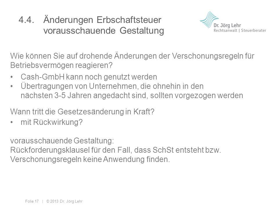 Folie 17 | © 2013 Dr. Jörg Lehr 4.4. Änderungen Erbschaftsteuer vorausschauende Gestaltung Wie können Sie auf drohende Änderungen der Verschonungsrege