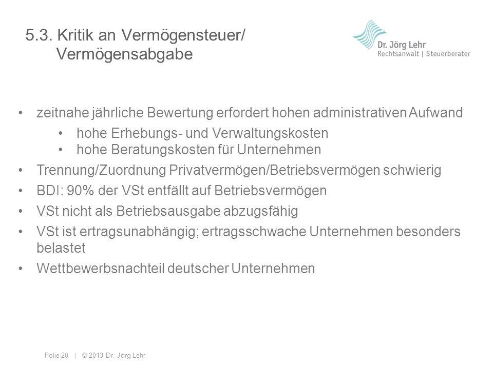 Folie 20 | © 2013 Dr. Jörg Lehr 5.3. Kritik an Vermögensteuer/ Vermögensabgabe zeitnahe jährliche Bewertung erfordert hohen administrativen Aufwand ho