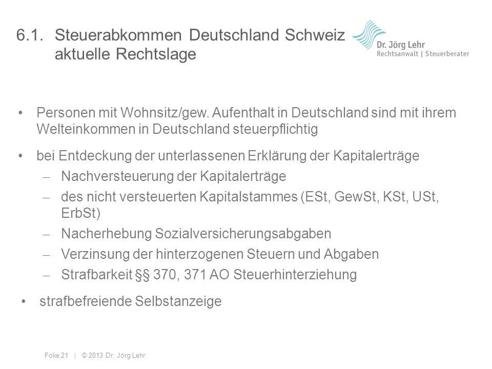 Folie 21 | © 2013 Dr. Jörg Lehr 6.1. Steuerabkommen Deutschland Schweiz aktuelle Rechtslage Personen mit Wohnsitz/gew. Aufenthalt in Deutschland sind