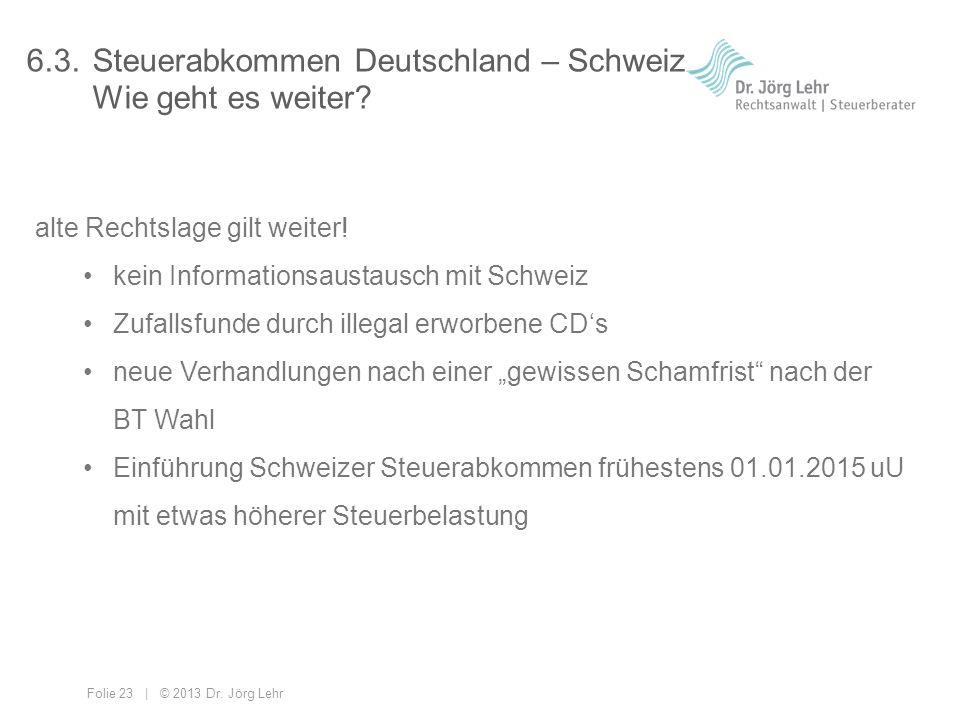 Folie 23 | © 2013 Dr. Jörg Lehr 6.3.Steuerabkommen Deutschland – Schweiz Wie geht es weiter? alte Rechtslage gilt weiter! kein Informationsaustausch m