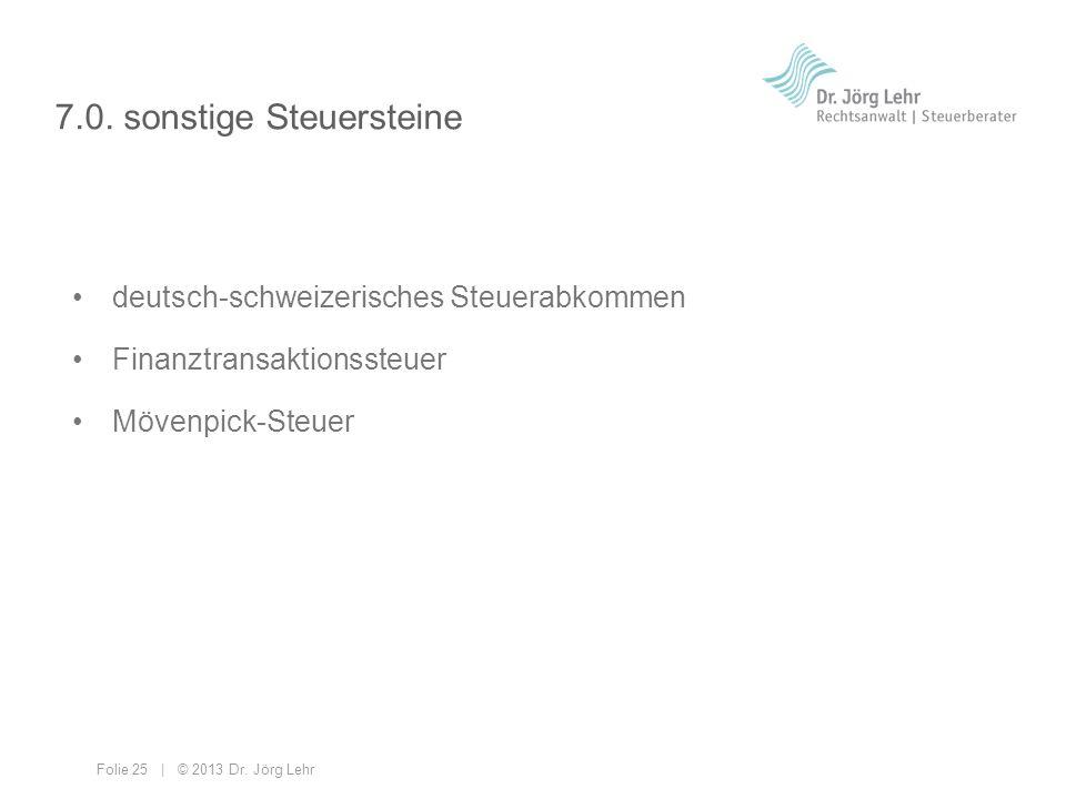 Folie 25 | © 2013 Dr. Jörg Lehr 7.0. sonstige Steuersteine deutsch-schweizerisches Steuerabkommen Finanztransaktionssteuer Mövenpick-Steuer
