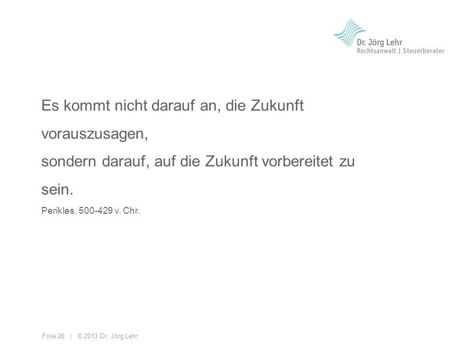 Folie 26 | © 2013 Dr. Jörg Lehr Es kommt nicht darauf an, die Zukunft vorauszusagen, sondern darauf, auf die Zukunft vorbereitet zu sein. Perikles, 50