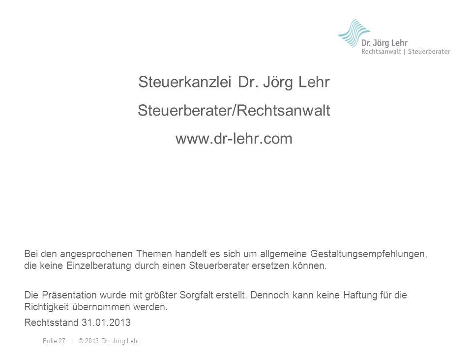 Folie 27 | © 2013 Dr. Jörg Lehr Steuerkanzlei Dr. Jörg Lehr Steuerberater/Rechtsanwalt www.dr-lehr.com Bei den angesprochenen Themen handelt es sich u