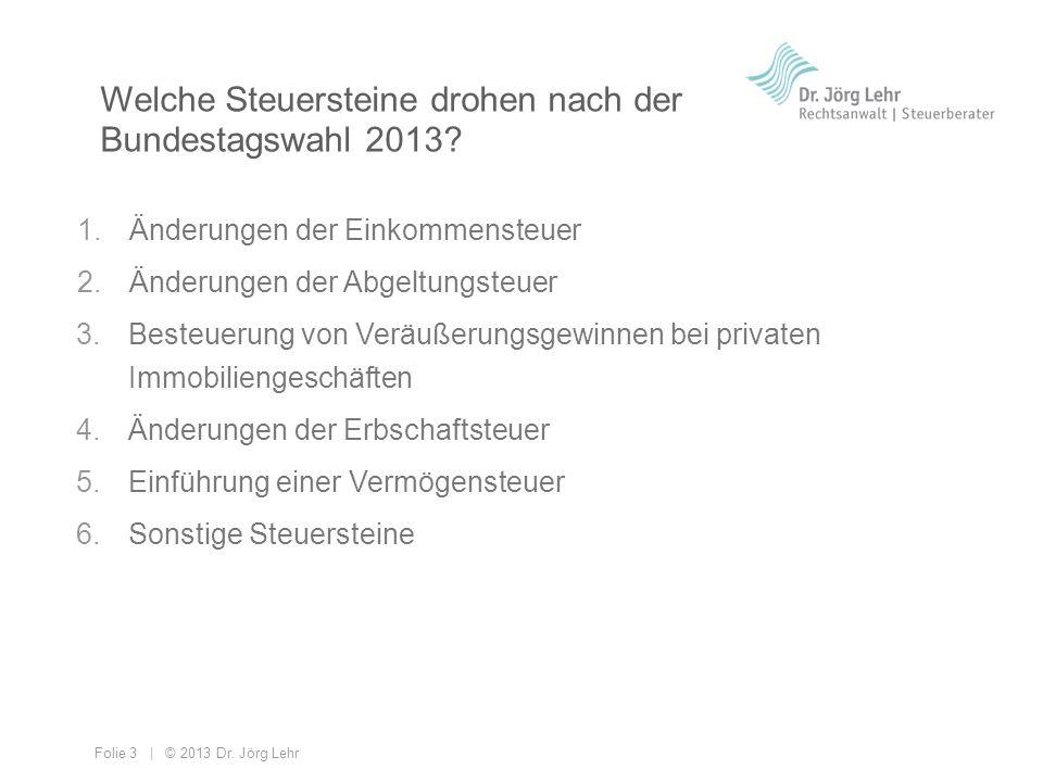 Folie 3 | © 2013 Dr. Jörg Lehr 1.Änderungen der Einkommensteuer 2.Änderungen der Abgeltungsteuer 3.Besteuerung von Veräußerungsgewinnen bei privaten I