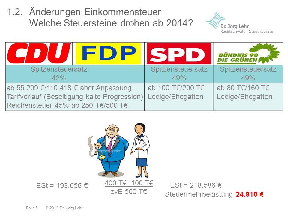 Folie 5 | © 2013 Dr. Jörg Lehr ab 100 T/200 T Ledige/Ehegatten ab 80 T/160 T Ledige/Ehegatten Spitzensteuersatz 42% Spitzensteuersatz 49% ab 55.209 /1