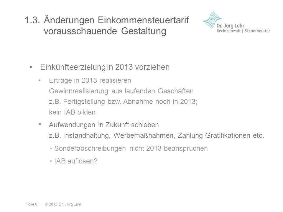 Folie 6 | © 2013 Dr. Jörg Lehr 1.3.Änderungen Einkommensteuertarif vorausschauende Gestaltung Einkünfteerzielung in 2013 vorziehen Erträge in 2013 rea