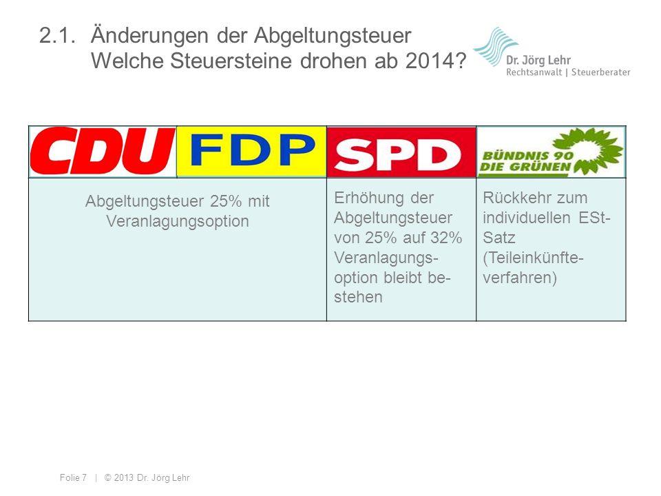 Folie 7 | © 2013 Dr. Jörg Lehr Abgeltungsteuer 25% mit Veranlagungsoption 2.1. Änderungen der Abgeltungsteuer Welche Steuersteine drohen ab 2014? Erhö