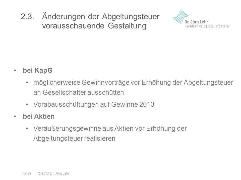 Folie 9 | © 2013 Dr. Jörg Lehr 2.3. Änderungen der Abgeltungsteuer vorausschauende Gestaltung bei KapG möglicherweise Gewinnvorträge vor Erhöhung der