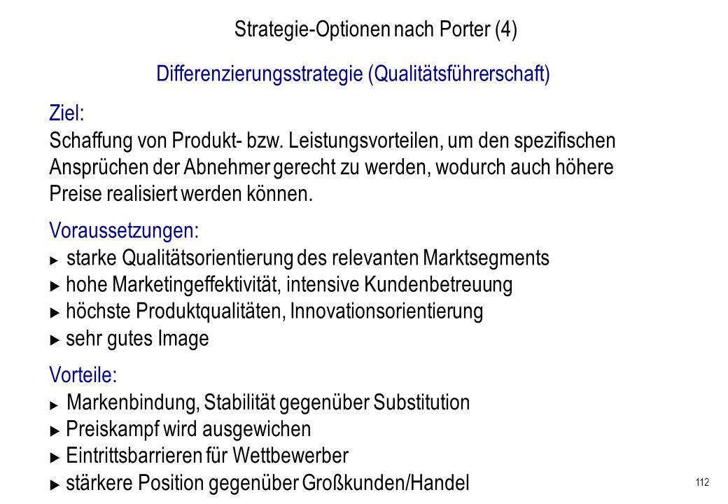 112 Strategie-Optionen nach Porter (4) Differenzierungsstrategie (Qualitätsführerschaft) Ziel: Schaffung von Produkt- bzw. Leistungsvorteilen, um den