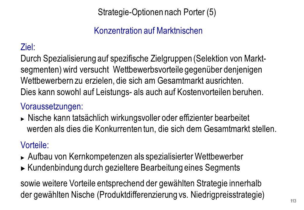 113 Strategie-Optionen nach Porter (5) Konzentration auf Marktnischen Ziel: Durch Spezialisierung auf spezifische Zielgruppen (Selektion von Markt- se
