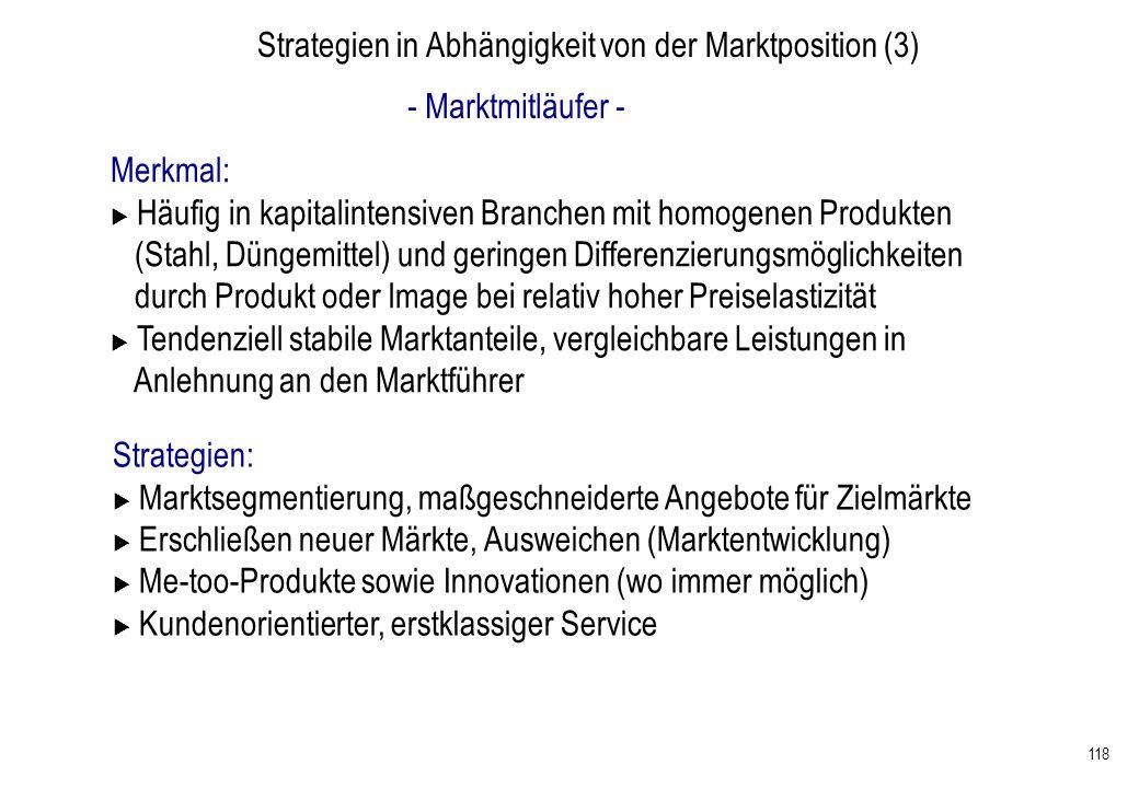 118 Strategien in Abhängigkeit von der Marktposition (3) - Marktmitläufer - Merkmal: Häufig in kapitalintensiven Branchen mit homogenen Produkten (Sta
