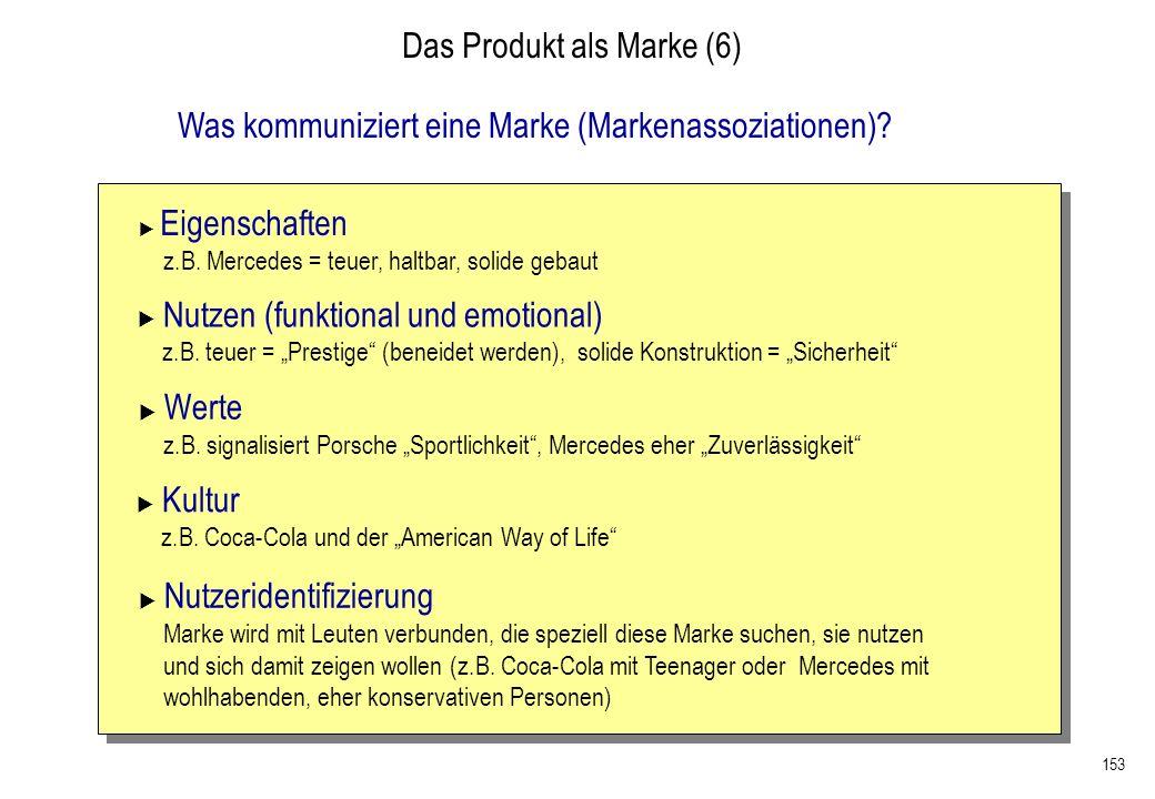 153 Das Produkt als Marke (6) Was kommuniziert eine Marke (Markenassoziationen)? Eigenschaften z.B. Mercedes = teuer, haltbar, solide gebaut Nutzen (f