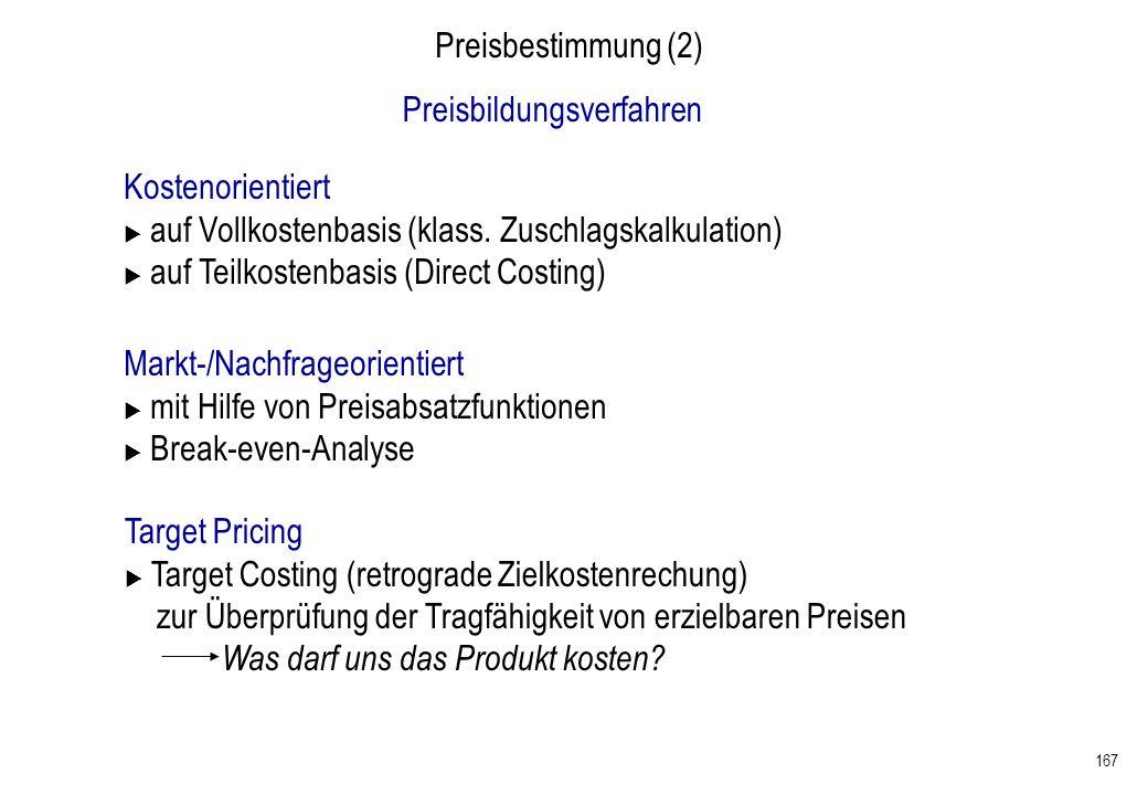 167 Preisbestimmung (2) Markt-/Nachfrageorientiert mit Hilfe von Preisabsatzfunktionen Break-even-Analyse Preisbildungsverfahren Kostenorientiert auf