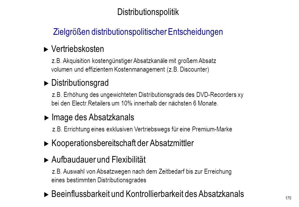 176 Distributionspolitik Zielgrößen distributionspolitischer Entscheidungen Vertriebskosten z.B. Akquisition kostengünstiger Absatzkanäle mit großem A