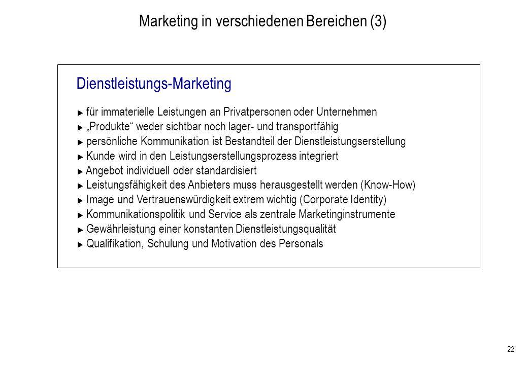 22 Marketing in verschiedenen Bereichen (3) Dienstleistungs-Marketing für immaterielle Leistungen an Privatpersonen oder Unternehmen Produkte weder si