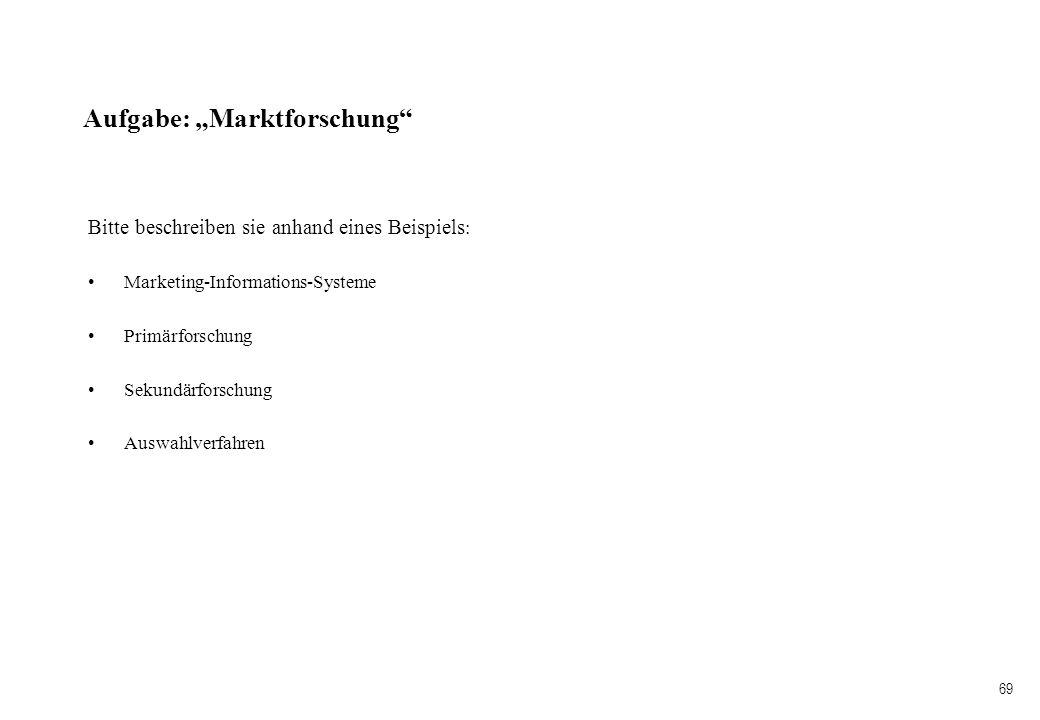 69 Aufgabe: Marktforschung Bitte beschreiben sie anhand eines Beispiels : Marketing-Informations-Systeme Primärforschung Sekundärforschung Auswahlverf